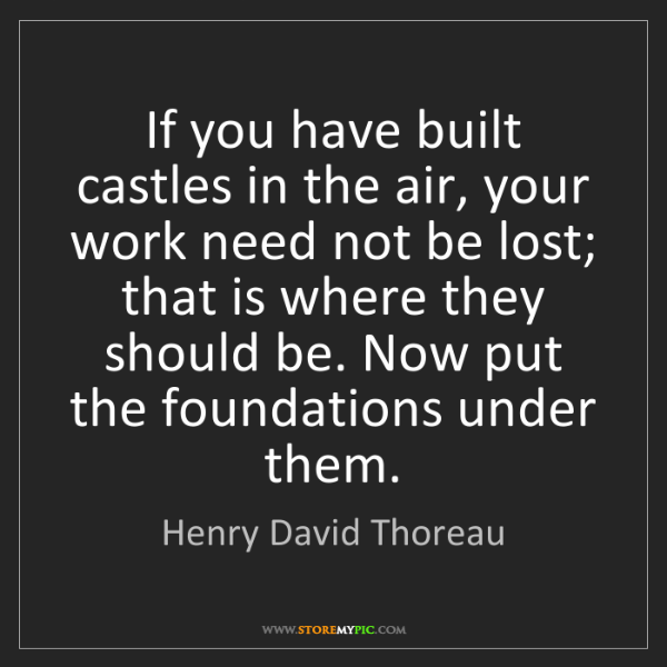Henry David Thoreau: If you have built castles in the air, your work need...