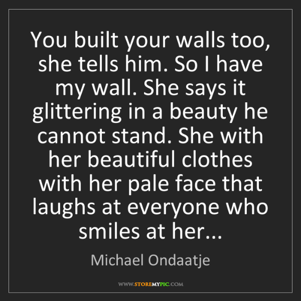 Michael Ondaatje: You built your walls too, she tells him. So I have my...