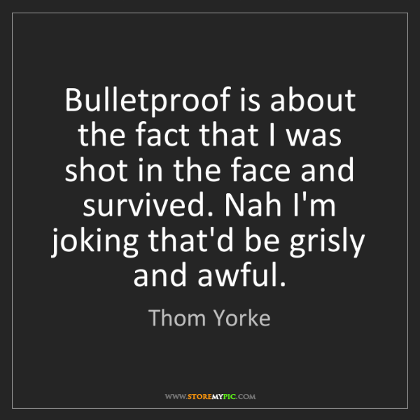 Thom Yorke: Bulletproof is about the fact that I was shot in the...
