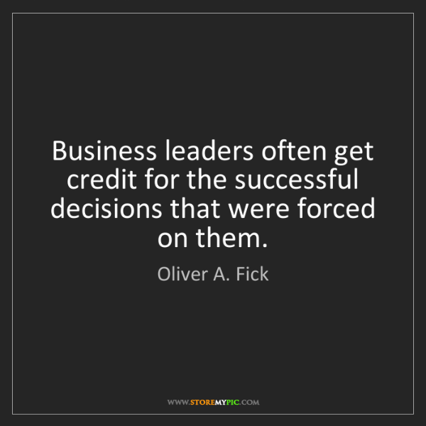 Oliver A. Fick: Business leaders often get credit for the successful...