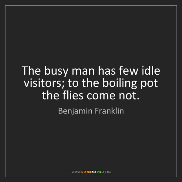 Benjamin Franklin: The busy man has few idle visitors; to the boiling pot...