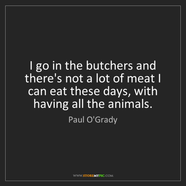 Paul O'Grady: I go in the butchers and there's not a lot of meat I...