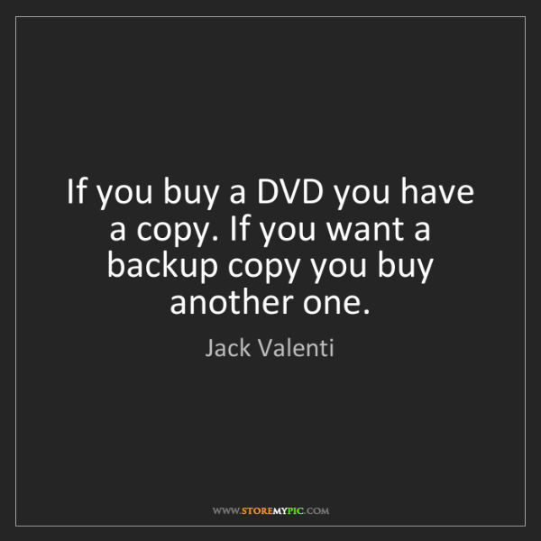 Jack Valenti: If you buy a DVD you have a copy. If you want a backup...