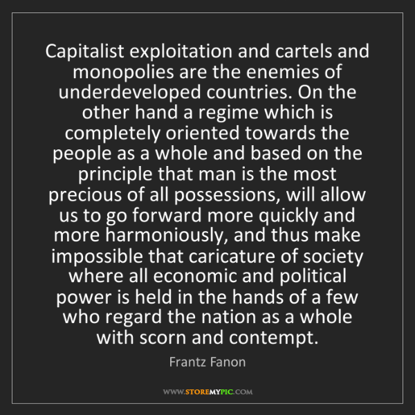 Frantz Fanon: Capitalist exploitation and cartels and monopolies are...