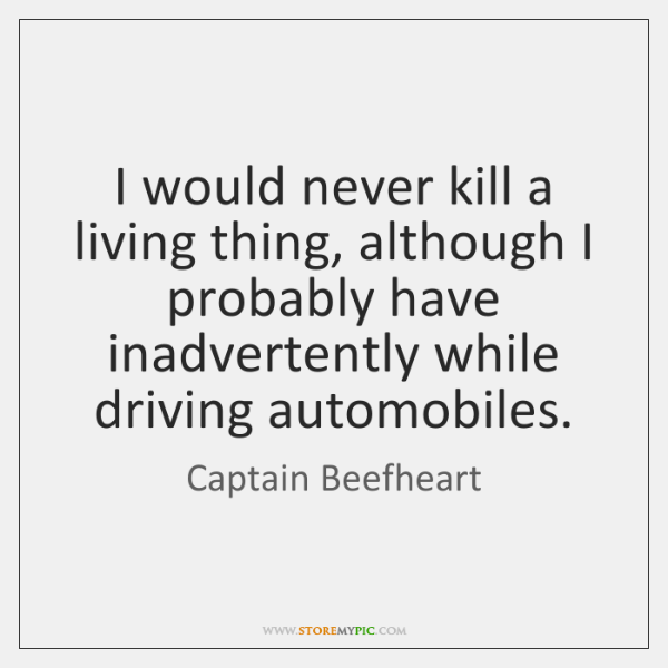 I would never kill a living thing, although I probably have inadvertently ...
