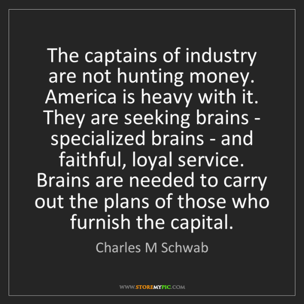 Charles M Schwab: The captains of industry are not hunting money. America...