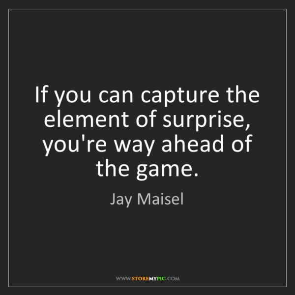 Jay Maisel: If you can capture the element of surprise, you're way...