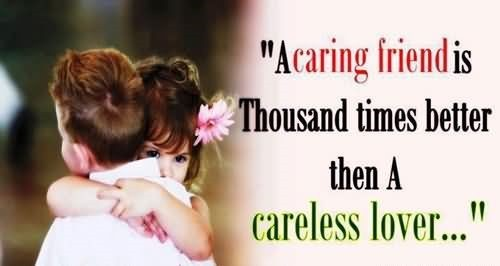 A caring friend is thousand times better then a careless lover