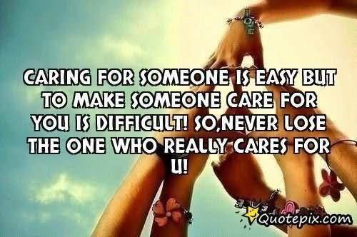 Caring for someone care for you is difficult so never lose the one who really cares for
