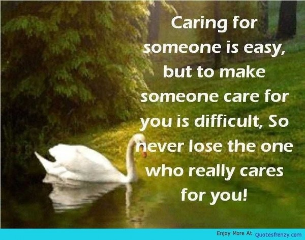 Caring for someone is easy but to make someone care for you is difficult so never lose