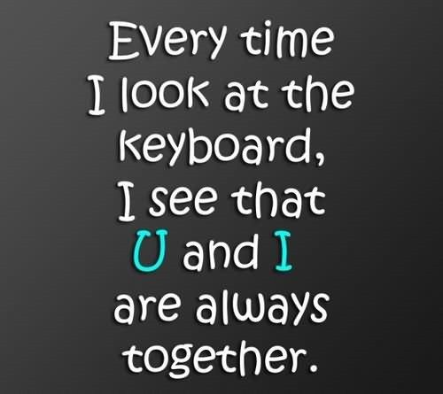 Every time i look at the keyboard i see that u and i are always together