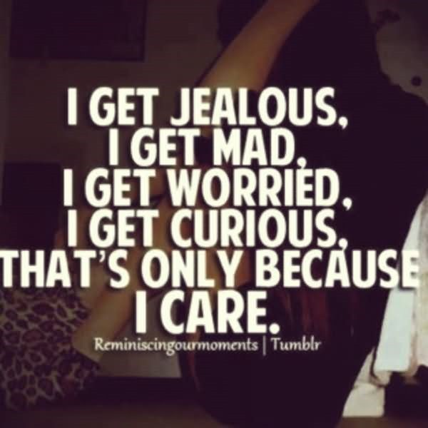 I get jealous i get worried i get curious thats only because i care