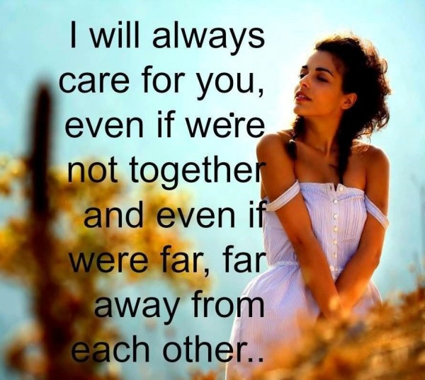 I will always care for you even if were not together and even if there far far away fro