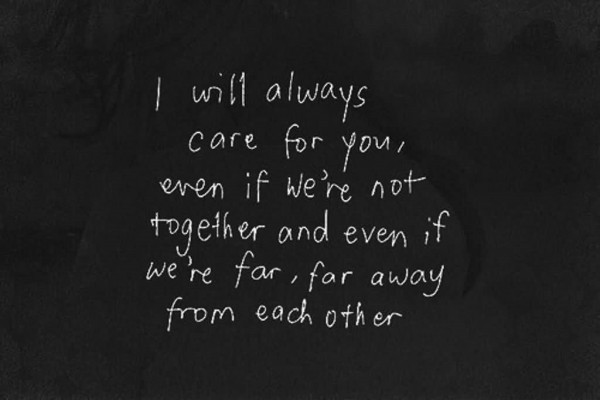 I will always care for you even if were not together and even if were far far away from