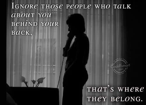 Ignore those people who talk about you behind your back thats where they belong
