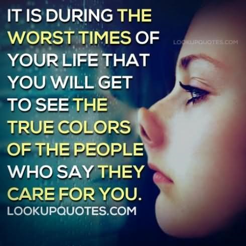 It is during the worst times of your life that you will get to see the true colors of t