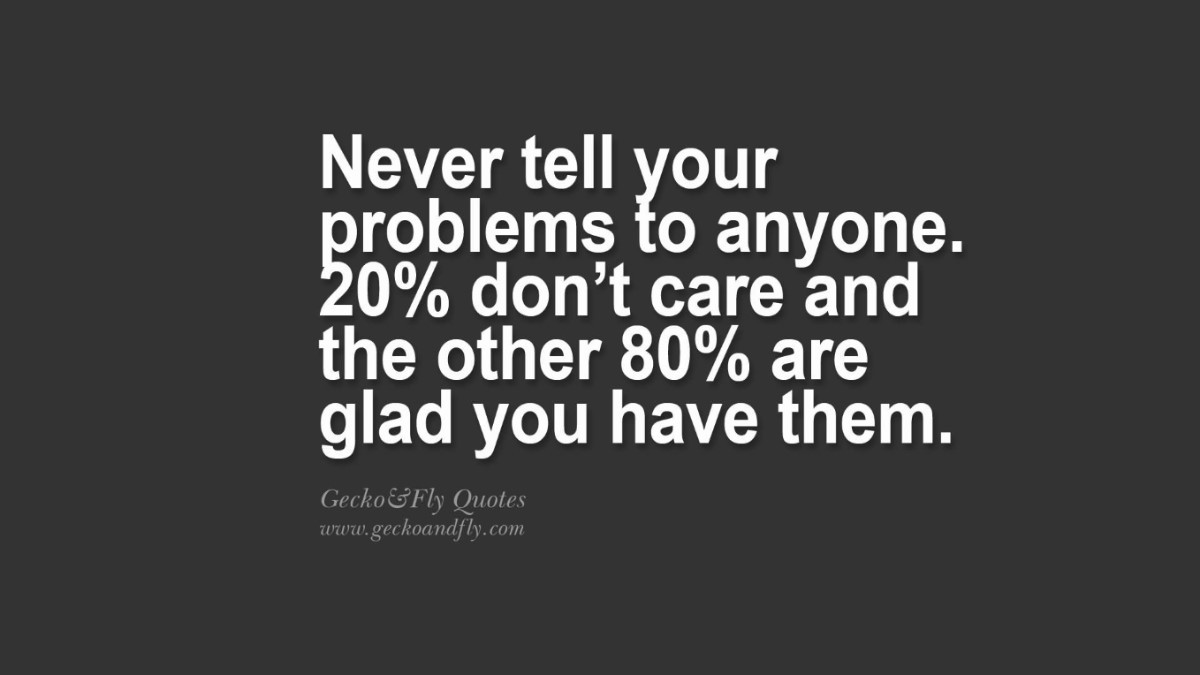 Never Tell Your Problems To Anymore 20 Dont Care And The Other 80