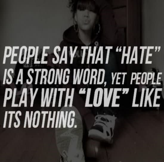 People Says That Hate Is A Strong Word Yet People Play With Love