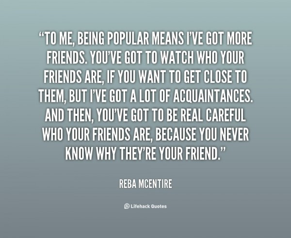 To me being popular means ive got more friends youve go to watch who your friends are r