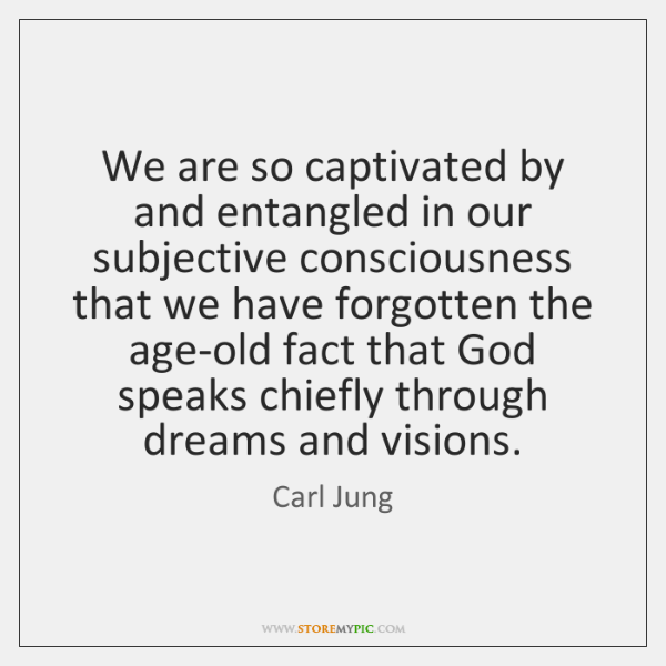 We are so captivated by and entangled in our subjective consciousness that ...