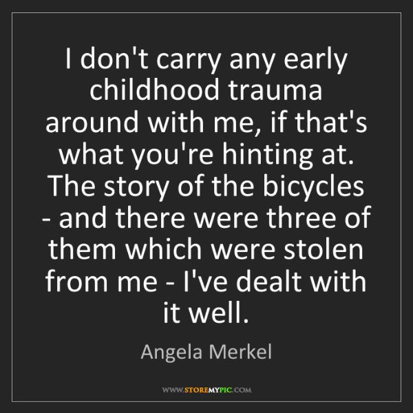 Angela Merkel: I don't carry any early childhood trauma around with...