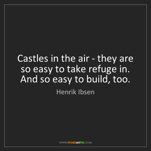 Henrik Ibsen: Castles in the air - they are so easy to take refuge...