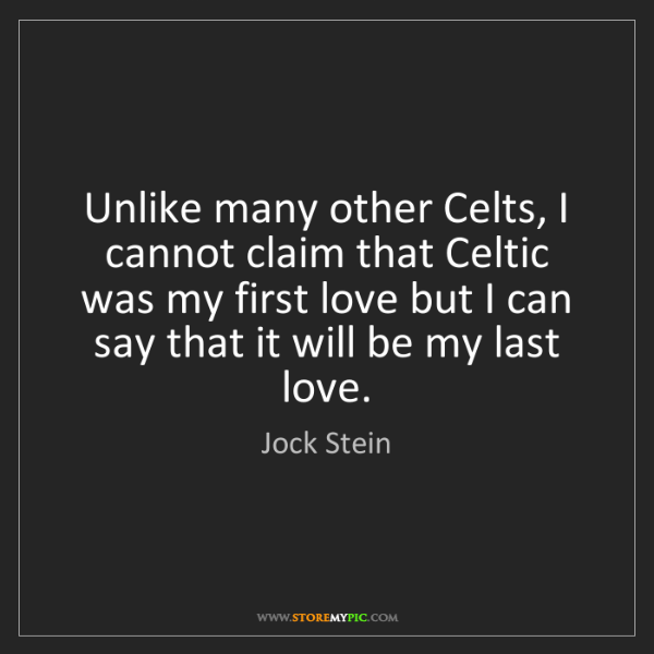 Jock Stein: Unlike many other Celts, I cannot claim that Celtic was...