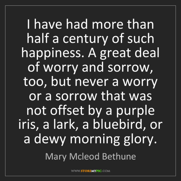 Mary Mcleod Bethune: I have had more than half a century of such happiness....
