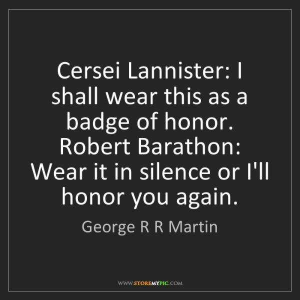 George R R Martin: Cersei Lannister: I shall wear this as a badge of honor....