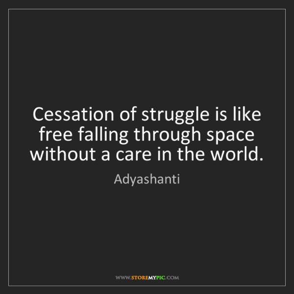 Adyashanti: Cessation of struggle is like free falling through space...