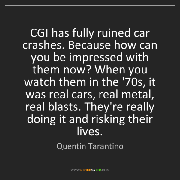 Quentin Tarantino: CGI has fully ruined car crashes. Because how can you...