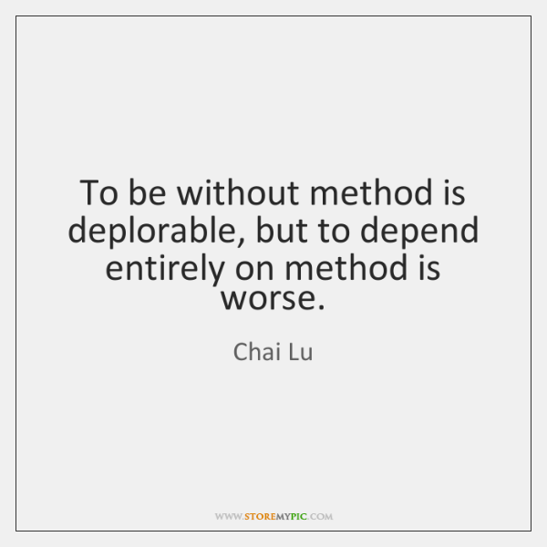 To be without method is deplorable, but to depend entirely on method ...