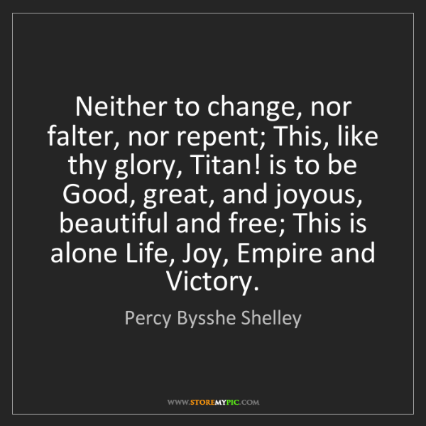 Percy Bysshe Shelley: Neither to change, nor falter, nor repent; This, like...