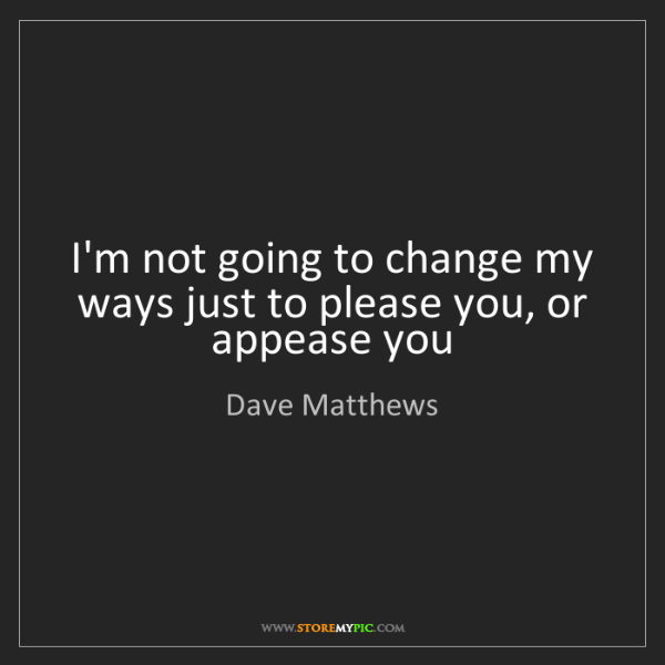 Dave Matthews: I'm not going to change my ways just to please you, or...