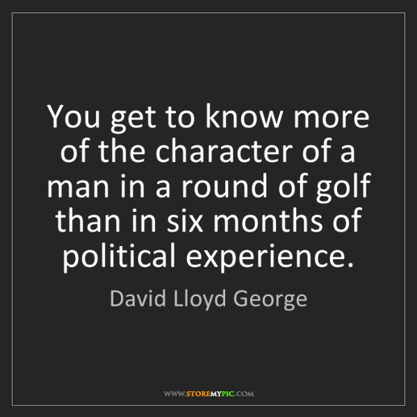 David Lloyd George: You get to know more of the character of a man in a round...