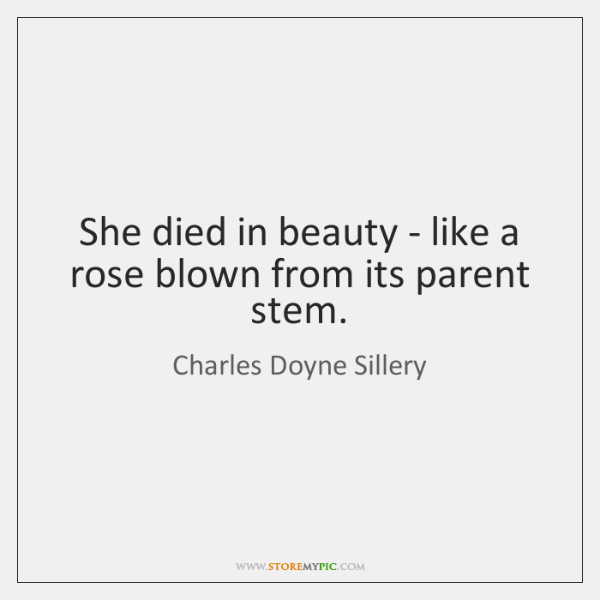 She died in beauty - like a rose blown from its parent ...