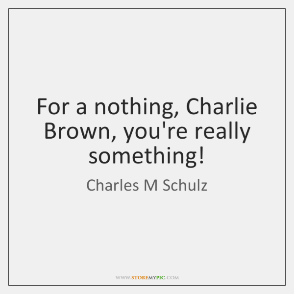 For a nothing, Charlie Brown, you're really something!
