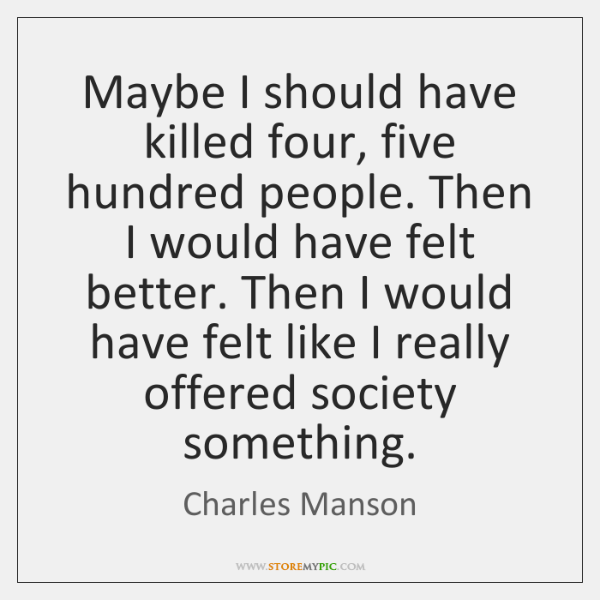 Maybe I should have killed four, five hundred people. Then I would ...