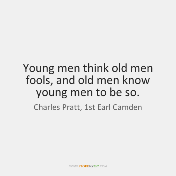 Young men think old men fools, and old men know young men ...