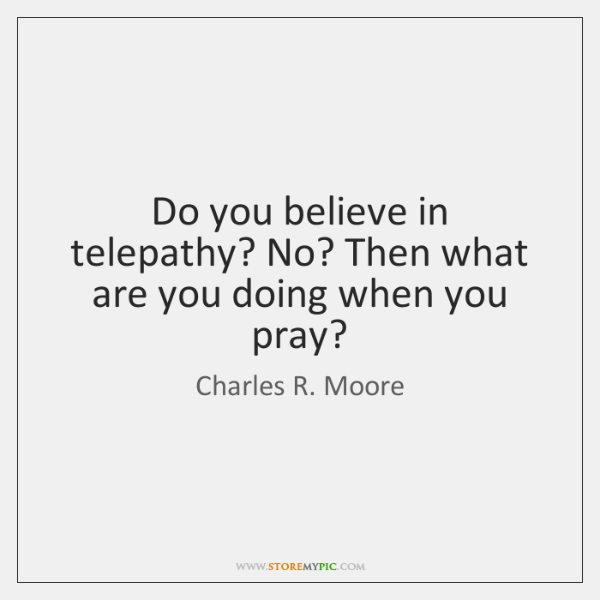 Do you believe in telepathy? No? Then what are you doing when ...