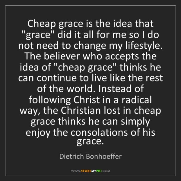 "Dietrich Bonhoeffer: Cheap grace is the idea that ""grace"" did it all for me..."