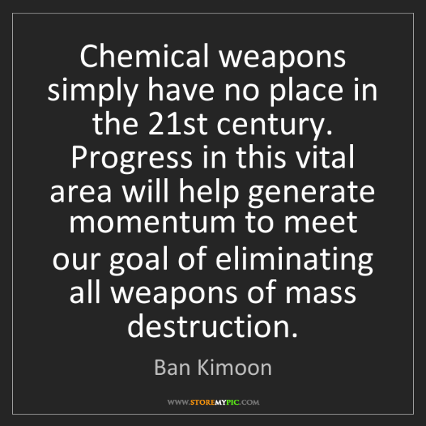 Ban Kimoon: Chemical weapons simply have no place in the 21st century....