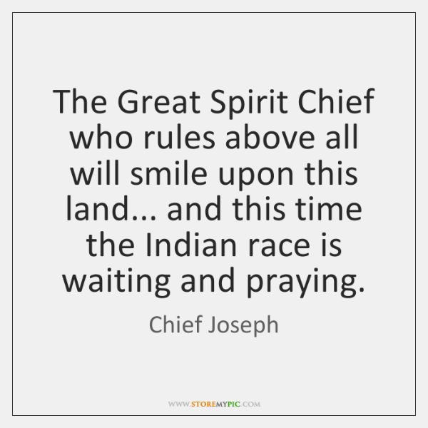 The Great Spirit Chief who rules above all will smile upon this ...