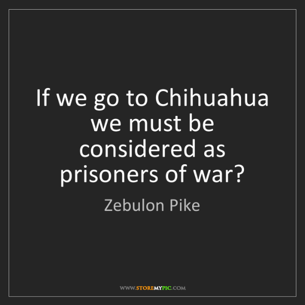 Zebulon Pike: If we go to Chihuahua we must be considered as prisoners...