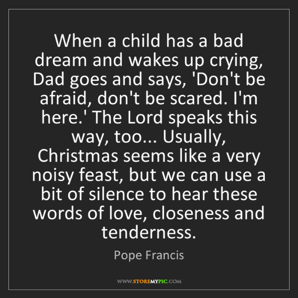 Pope Francis: When a child has a bad dream and wakes up crying, Dad...