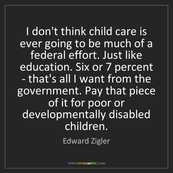 Edward Zigler: I don't think child care is ever going to be much of...