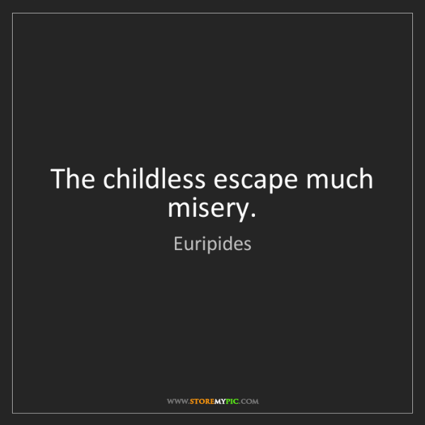 Euripides: The childless escape much misery.