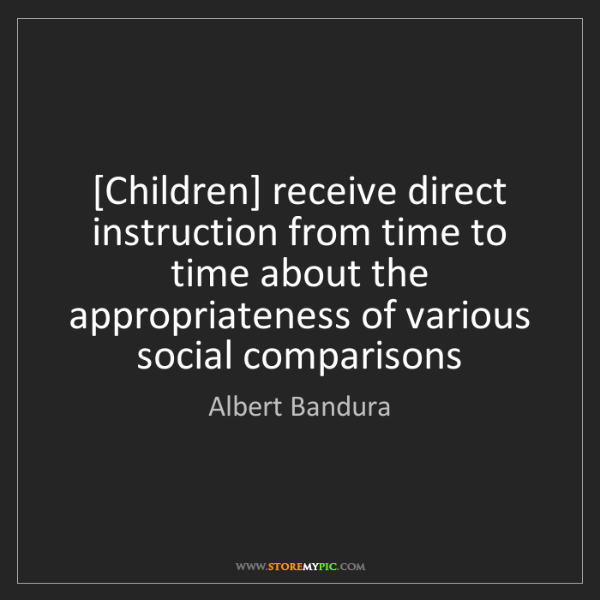 Albert Bandura: [Children] receive direct instruction from time to time...
