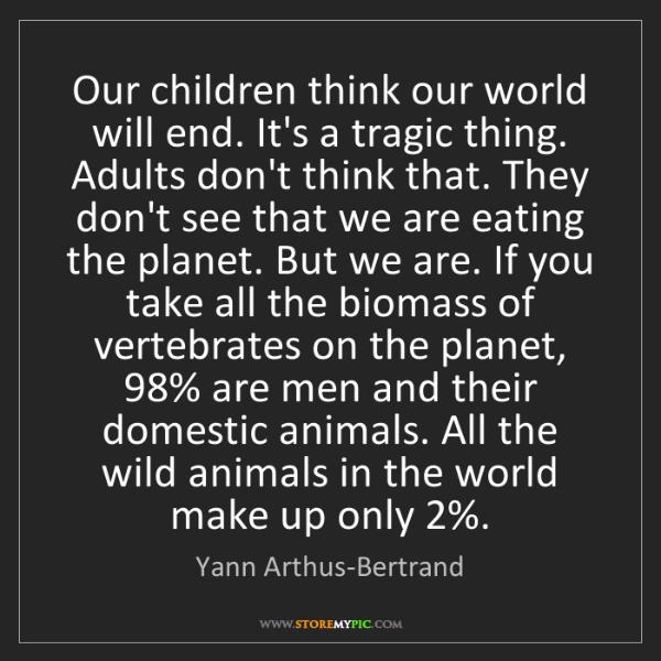 Yann Arthus-Bertrand: Our children think our world will end. It's a tragic...