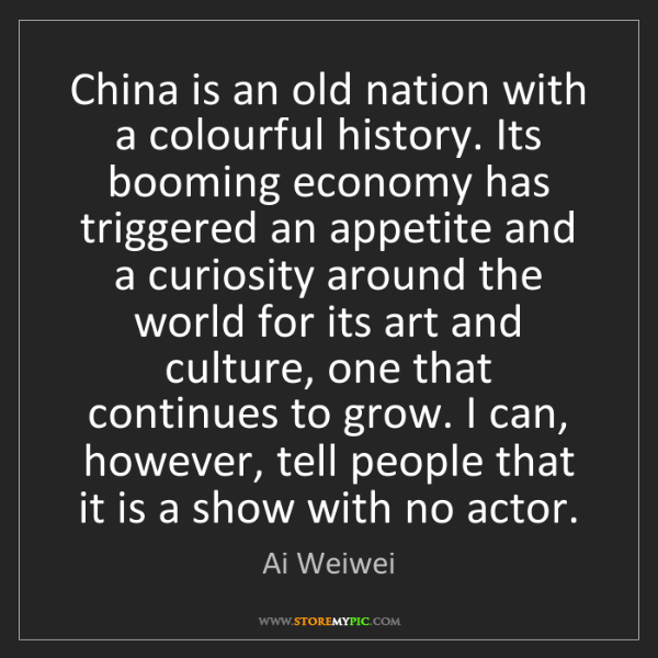 Ai Weiwei: China is an old nation with a colourful history. Its...